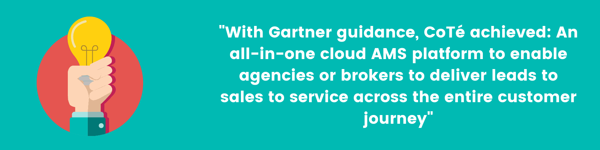 """""""With Gartner guidance, CoTé achieved: An all-in-one cloud AMS platform to enable agencies or brokers to deliver leads to sales to service across the entire customer journey"""""""