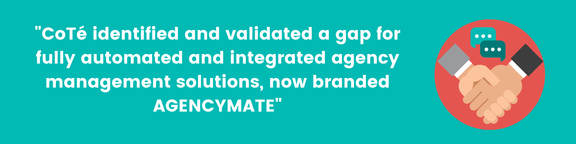 """""""CoTé identified and validated a gap for fully automated and integrated agency management solutions, now branded AGENCYMATE"""""""