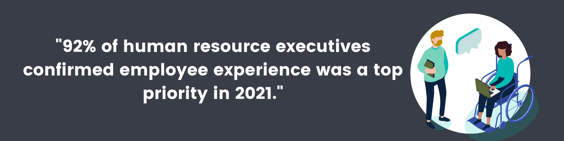 """""""92% of human resource executives confirmed employee experience was a top priority in 2021."""""""